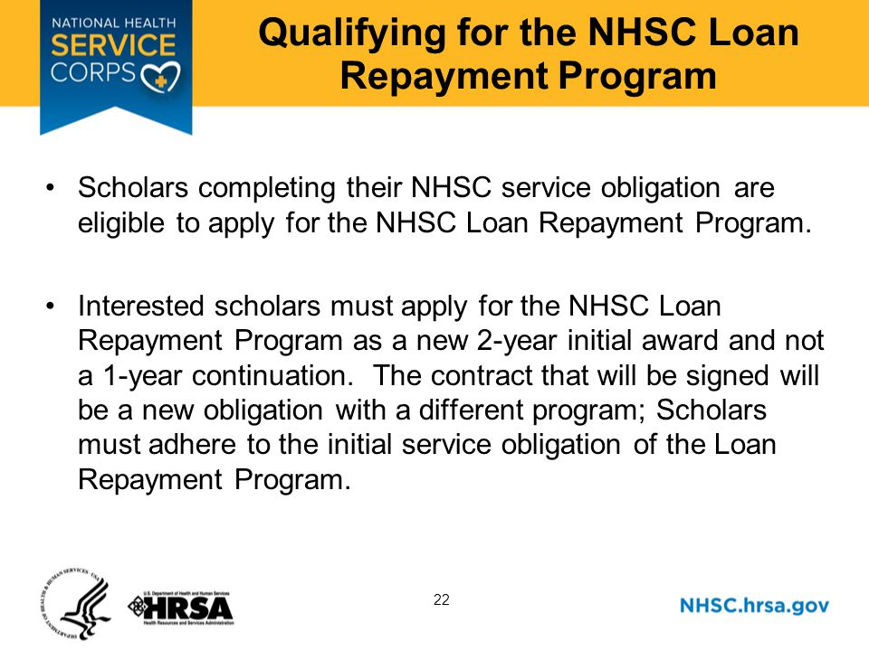 22 Qualifying for the NHSC Loan Repayment Program Scholars completing their NHSC service obligation are eligible to apply for the NHSC Loan Repayment Program.