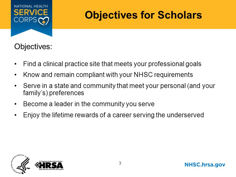 3 Objectives for Scholars Objectives: Find a clinical practice site that meets your professional goals Know and remain compliant with your NHSC requirements Serve in a state and community that meet your personal (and your familys) preferences Become a leader in the community you serve Enjoy the lifetime rewards of a career serving the underserved