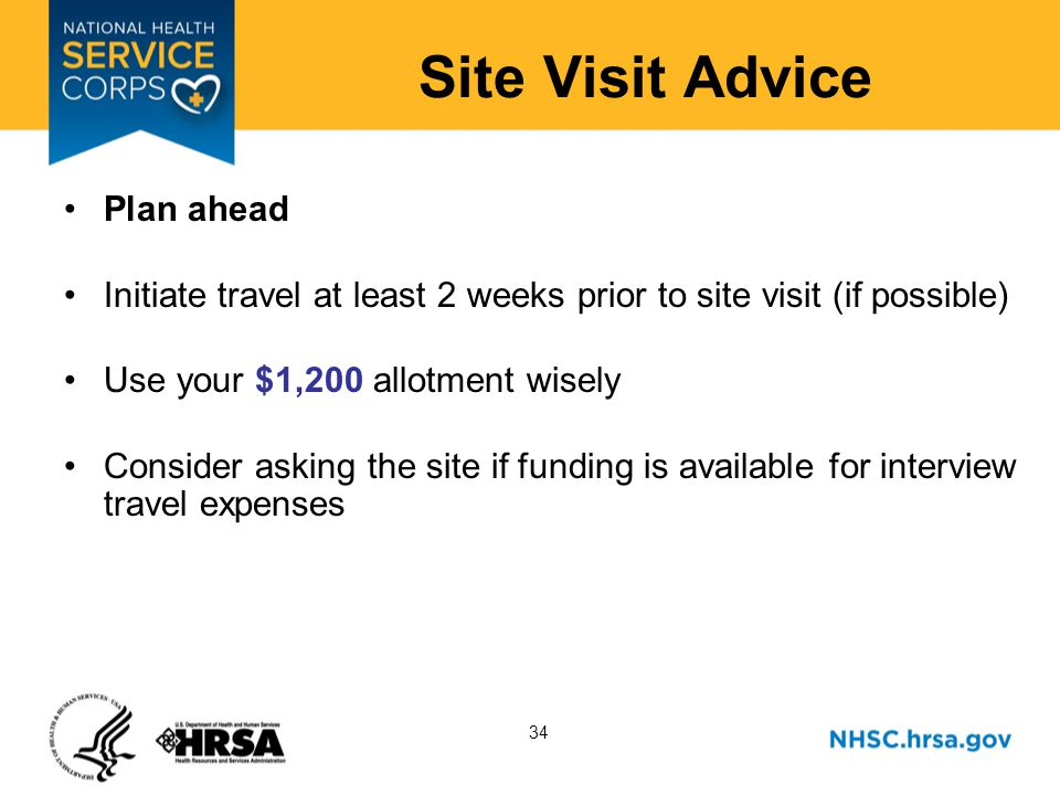 34 Site Visit Advice Plan ahead Initiate travel at least 2 weeks prior to site visit (if possible) Use your $1,200 allotment wisely Consider asking the site if funding is available for interview travel expenses