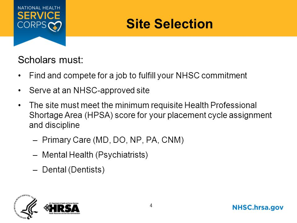 4 Site Selection Scholars must: Find and compete for a job to fulfill your NHSC commitment Serve at an NHSC-approved site The site must meet the minimum requisite Health Professional Shortage Area (HPSA) score for your placement cycle assignment and discipline –Primary Care (MD, DO, NP, PA, CNM) –Mental Health (Psychiatrists) –Dental (Dentists)