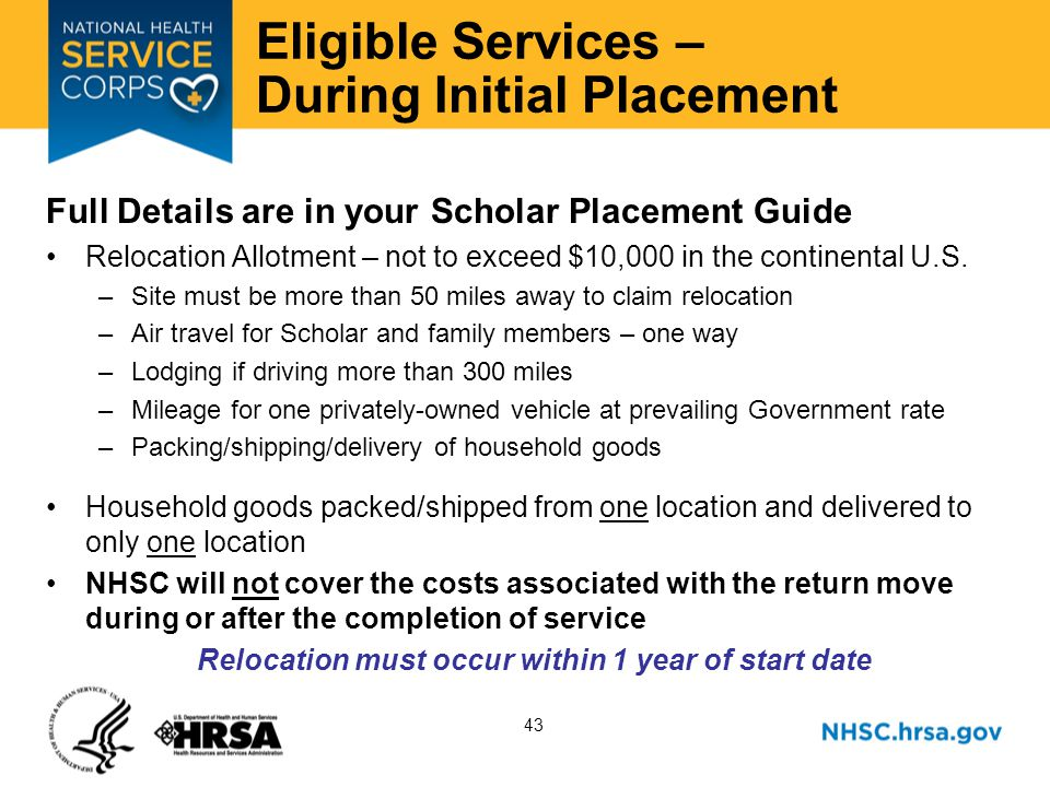 43 Eligible Services – During Initial Placement Full Details are in your Scholar Placement Guide Relocation Allotment – not to exceed $10,000 in the continental U.S.