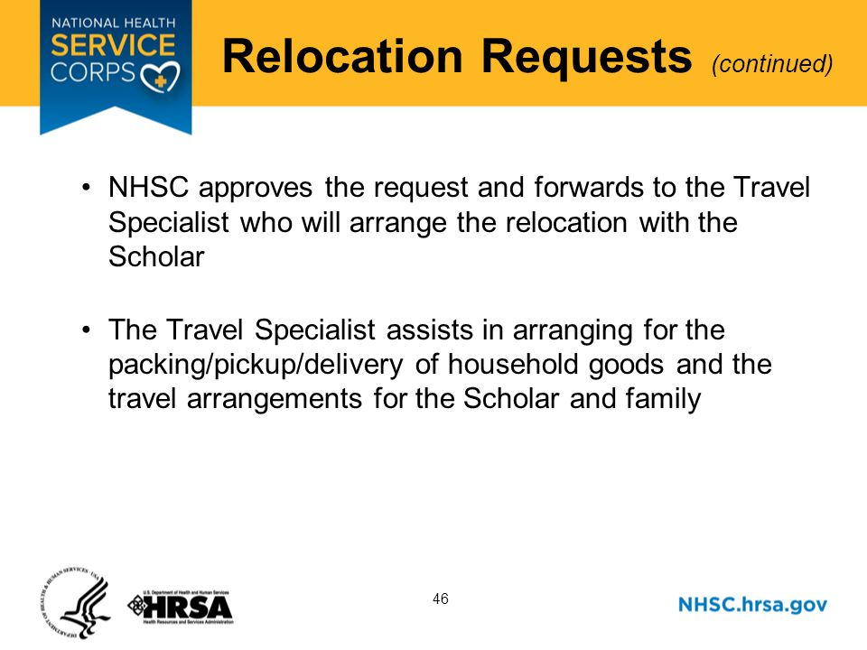 46 Relocation Requests (continued) NHSC approves the request and forwards to the Travel Specialist who will arrange the relocation with the Scholar The Travel Specialist assists in arranging for the packing/pickup/delivery of household goods and the travel arrangements for the Scholar and family