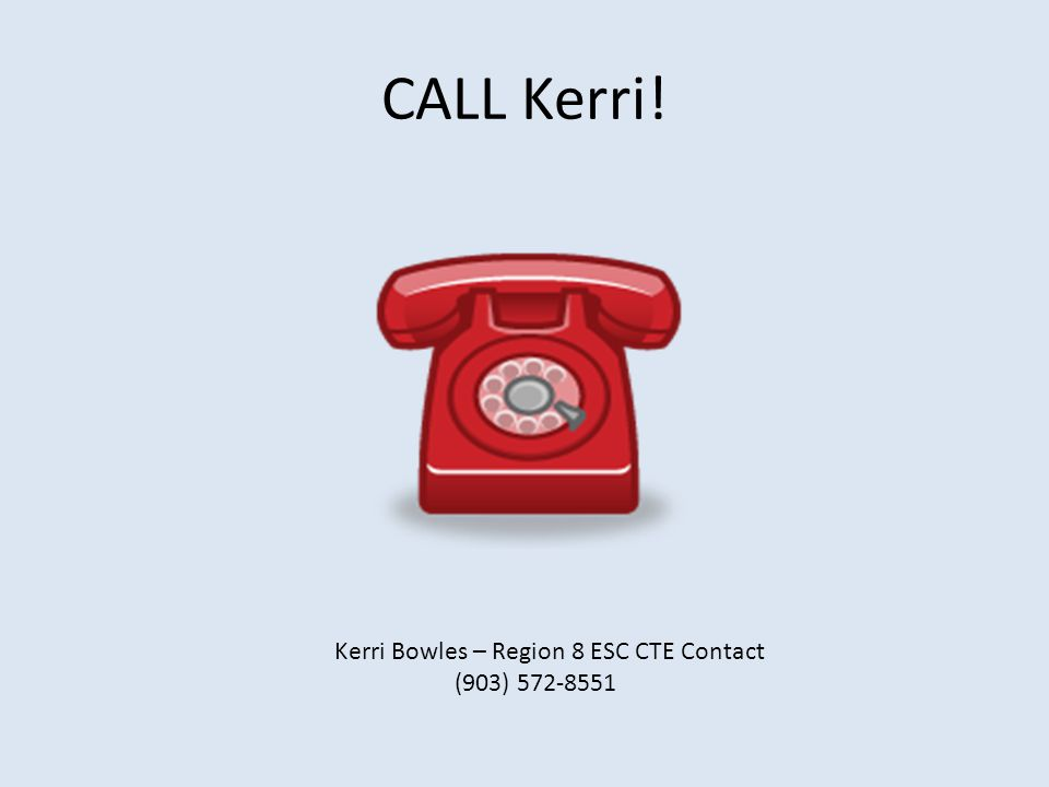 CALL Kerri! Kerri Bowles – Region 8 ESC CTE Contact (903) 572-8551