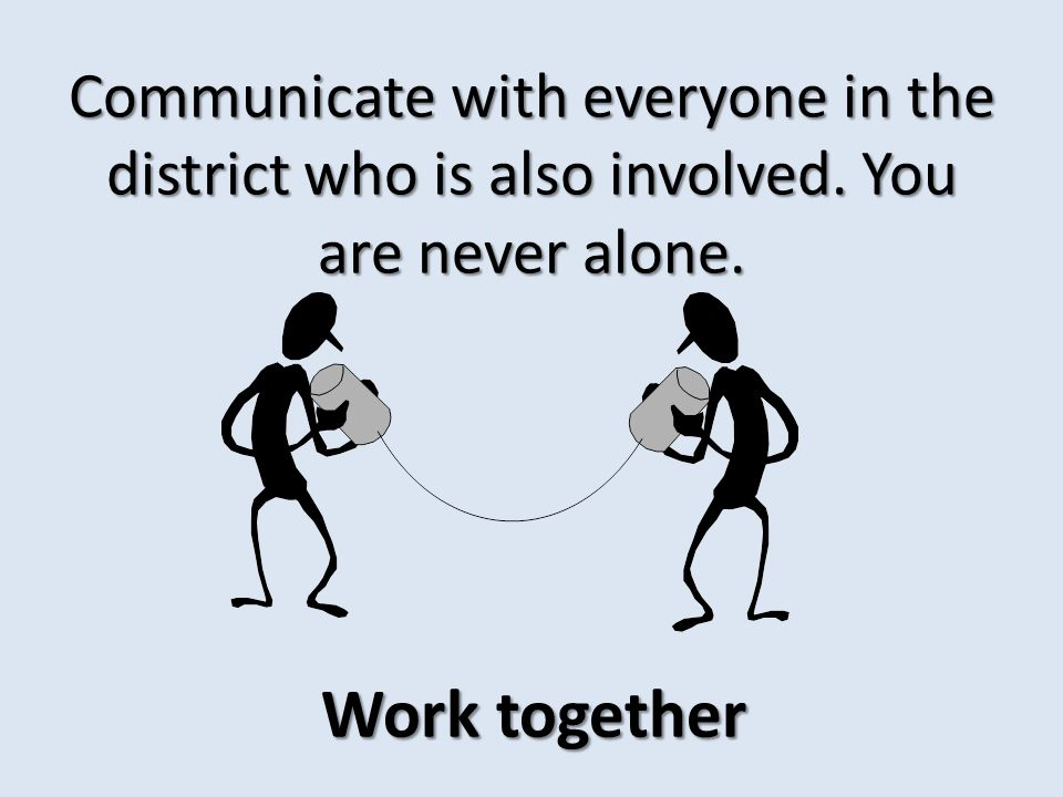 Communicate with everyone in the district who is also involved. You are never alone. Work together