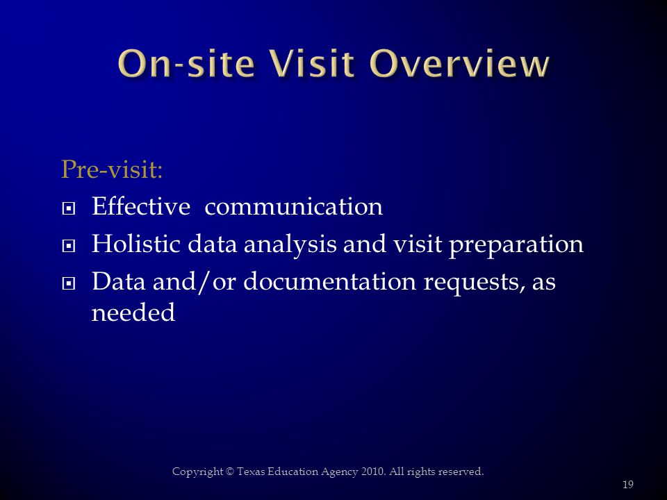 Pre-visit: Effective communication Holistic data analysis and visit preparation Data and/or documentation requests, as needed 19 Copyright © Texas Education Agency 2010.