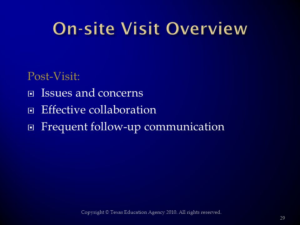 Post-Visit: Issues and concerns Effective collaboration Frequent follow-up communication 29 Copyright © Texas Education Agency 2010. All rights reserv