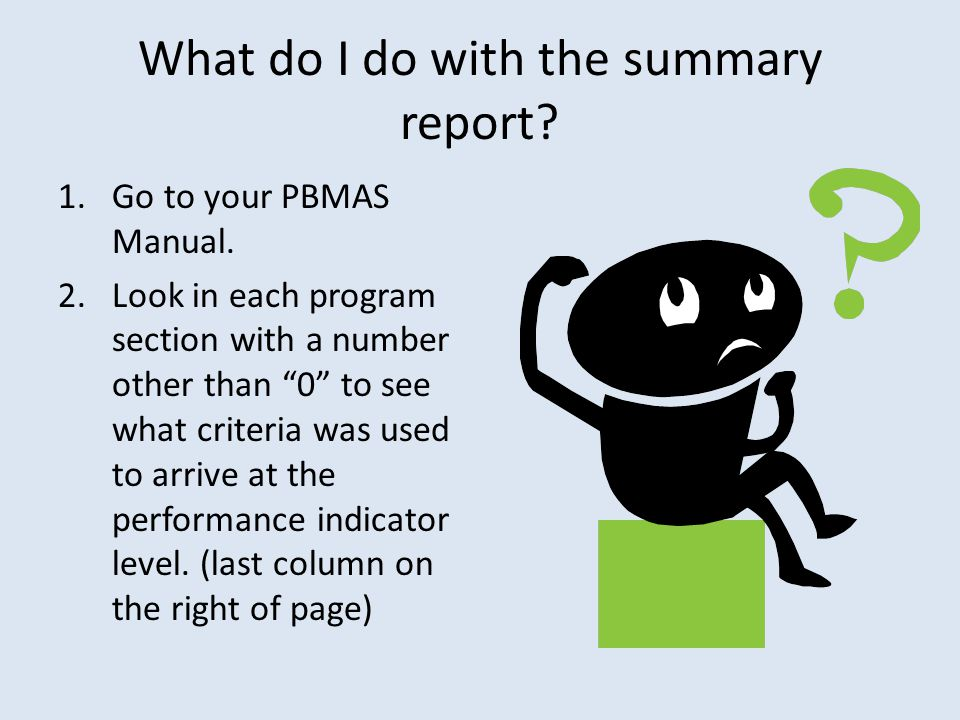 What do I do with the summary report? 1.Go to your PBMAS Manual. 2.Look in each program section with a number other than 0 to see what criteria was us