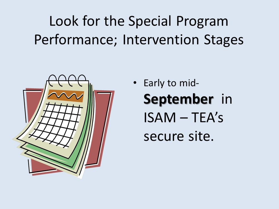 Look for the Special Program Performance; Intervention Stages September Early to mid- September in ISAM – TEAs secure site.