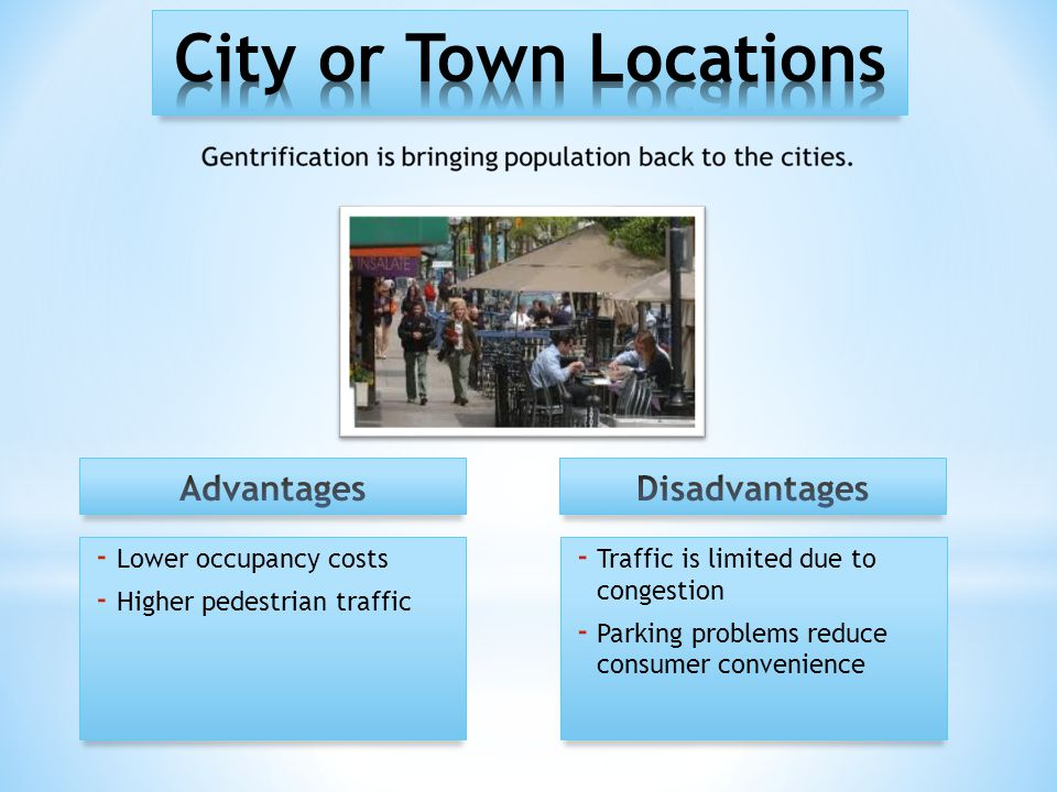 - Lower occupancy costs - Higher pedestrian traffic - Traffic is limited due to congestion - Parking problems reduce consumer convenience