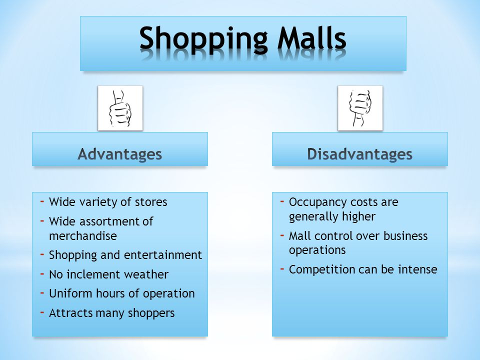 - Wide variety of stores - Wide assortment of merchandise - Shopping and entertainment - No inclement weather - Uniform hours of operation - Attracts many shoppers - Occupancy costs are generally higher - Mall control over business operations - Competition can be intense