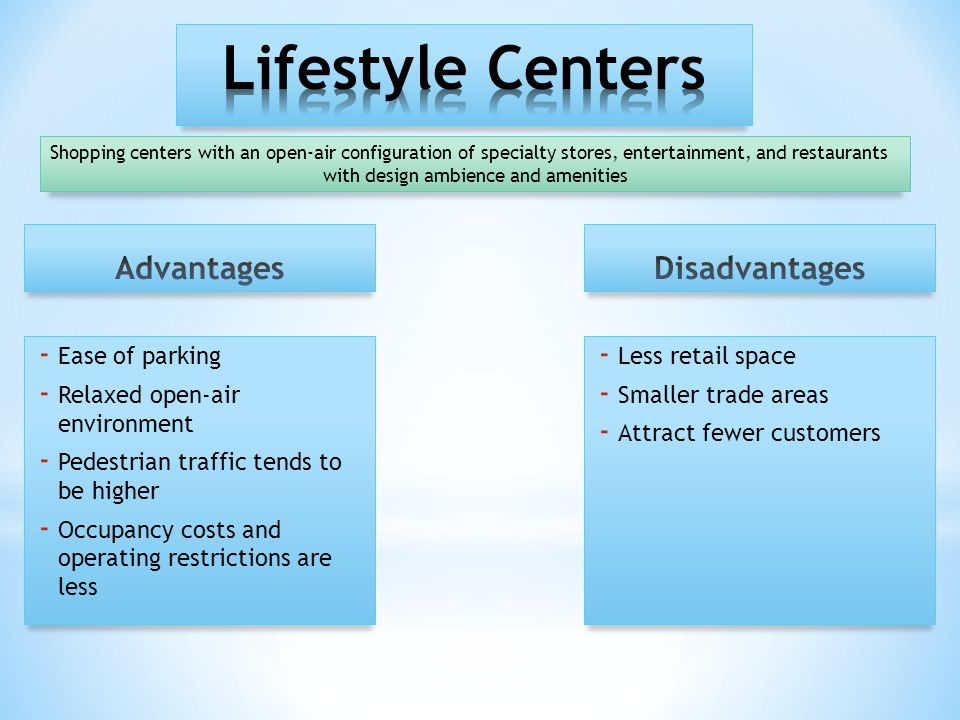 - Ease of parking - Relaxed open-air environment - Pedestrian traffic tends to be higher - Occupancy costs and operating restrictions are less - Less retail space - Smaller trade areas - Attract fewer customers Shopping centers with an open-air configuration of specialty stores, entertainment, and restaurants with design ambience and amenities
