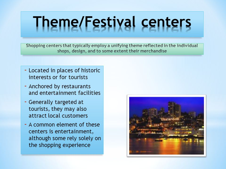 - Located in places of historic interests or for tourists - Anchored by restaurants and entertainment facilities - Generally targeted at tourists, they may also attract local customers - A common element of these centers is entertainment, although some rely solely on the shopping experience