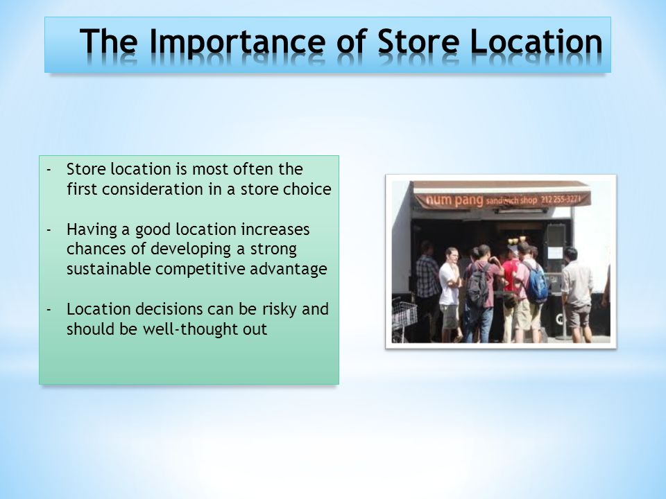 -Store location is most often the first consideration in a store choice -Having a good location increases chances of developing a strong sustainable competitive advantage -Location decisions can be risky and should be well-thought out