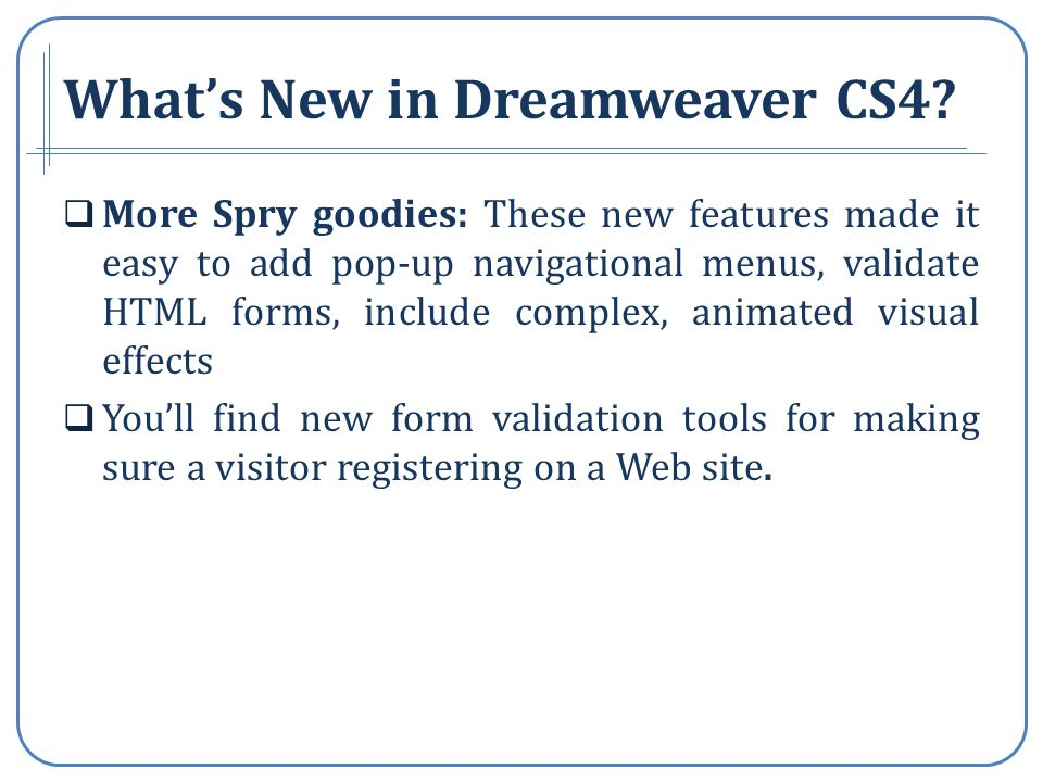 More Spry goodies: These new features made it easy to add pop-up navigational menus, validate HTML forms, include complex, animated visual effects Youll find new form validation tools for making sure a visitor registering on a Web site.