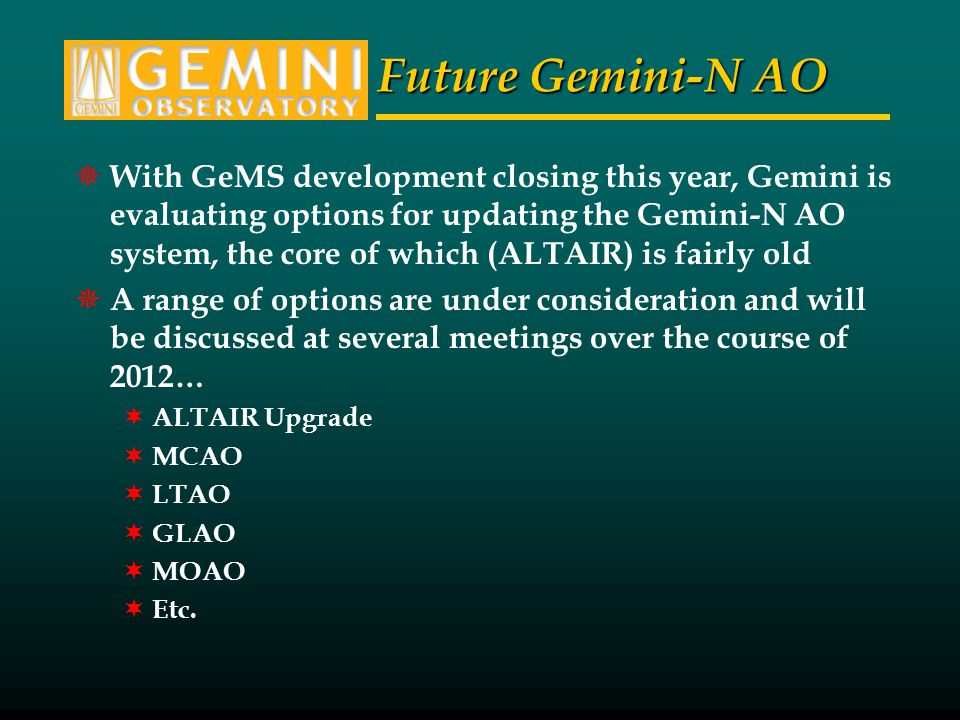 Future Gemini-N AO With GeMS development closing this year, Gemini is evaluating options for updating the Gemini-N AO system, the core of which (ALTAIR) is fairly old A range of options are under consideration and will be discussed at several meetings over the course of 2012… ALTAIR Upgrade MCAO LTAO GLAO MOAO Etc.