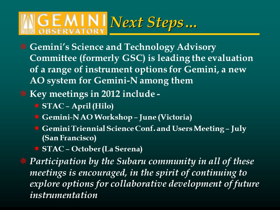 Next Steps… Geminis Science and Technology Advisory Committee (formerly GSC) is leading the evaluation of a range of instrument options for Gemini, a new AO system for Gemini-N among them Key meetings in 2012 include - STAC – April (Hilo) Gemini-N AO Workshop – June (Victoria) Gemini Triennial Science Conf.