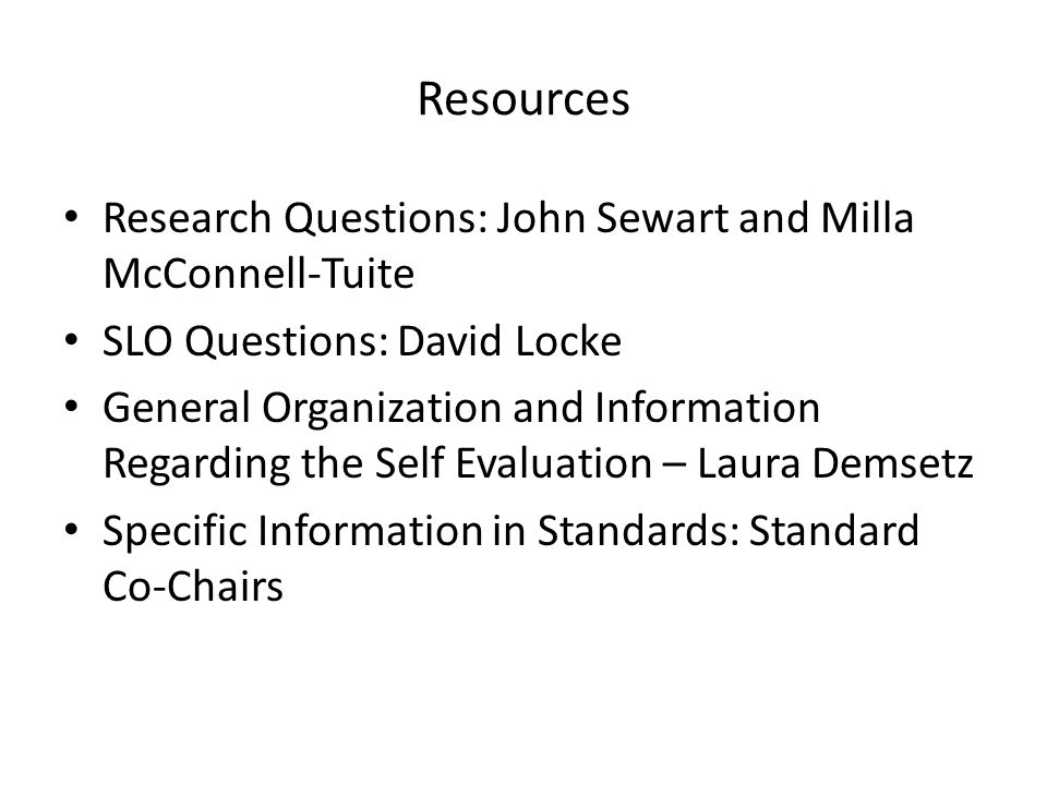 Resources Research Questions: John Sewart and Milla McConnell-Tuite SLO Questions: David Locke General Organization and Information Regarding the Self Evaluation – Laura Demsetz Specific Information in Standards: Standard Co-Chairs