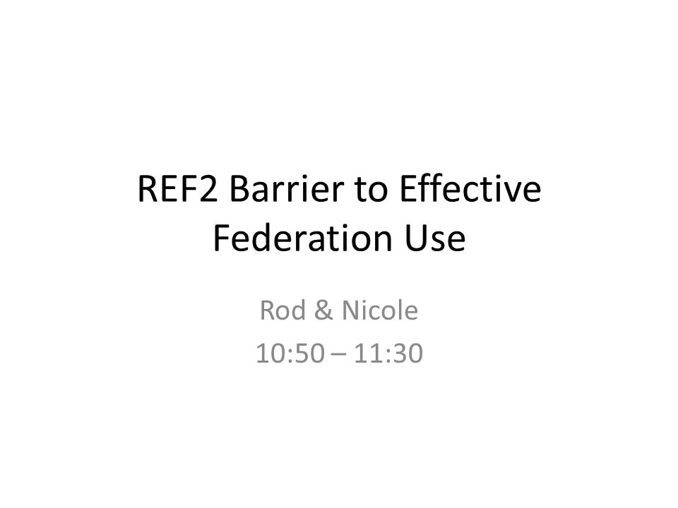 REF2 Barrier to Effective Federation Use Rod & Nicole 10:50 – 11:30