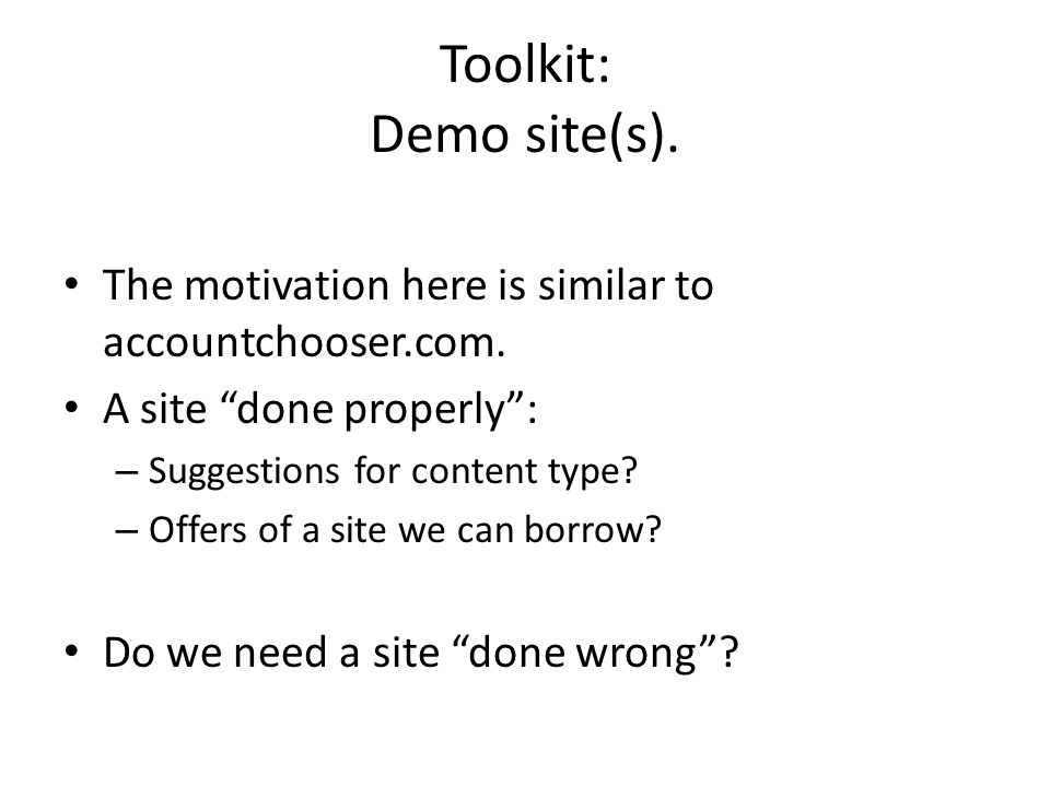 Toolkit: Demo site(s). The motivation here is similar to accountchooser.com. A site done properly: – Suggestions for content type? – Offers of a site
