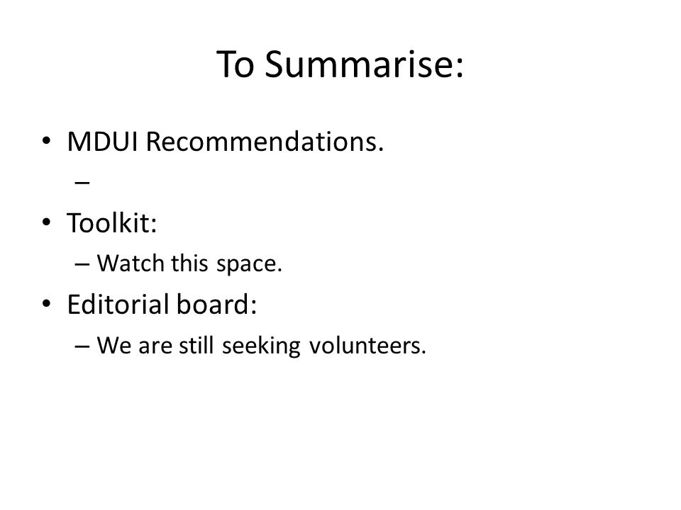 To Summarise: MDUI Recommendations. – Toolkit: – Watch this space. Editorial board: – We are still seeking volunteers.