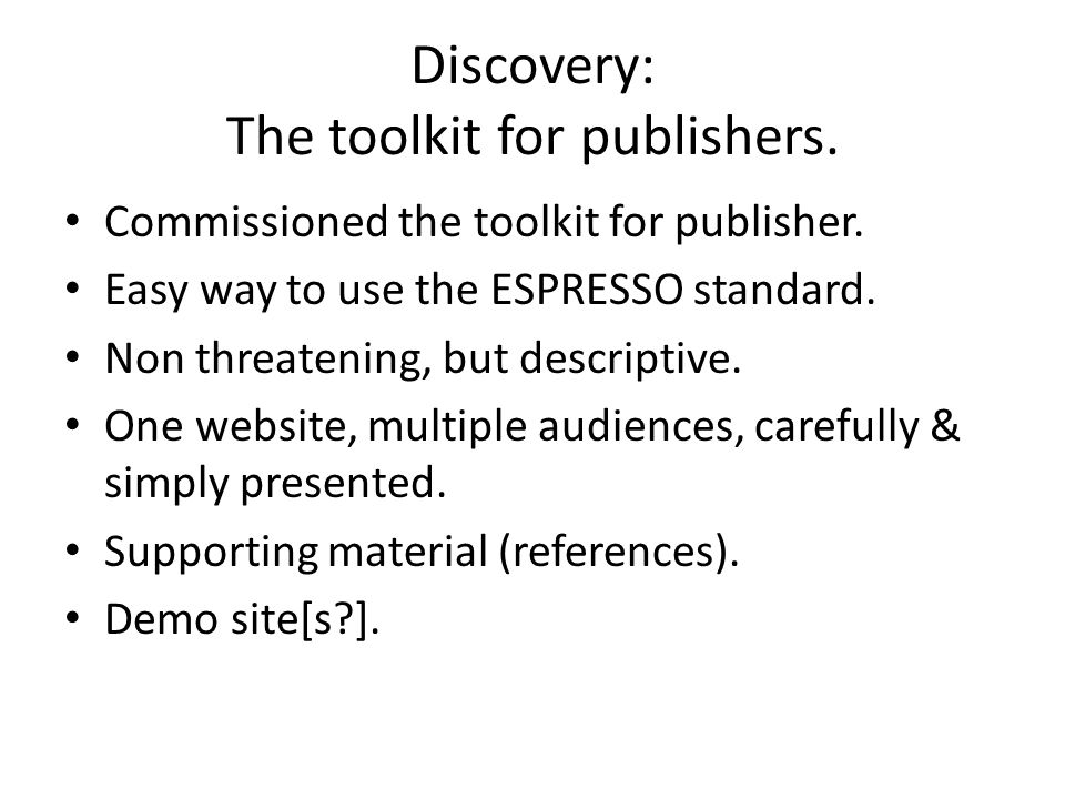 Discovery: The toolkit for publishers. Commissioned the toolkit for publisher. Easy way to use the ESPRESSO standard. Non threatening, but descriptive