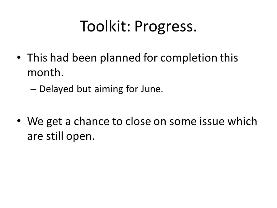Toolkit: Progress. This had been planned for completion this month. – Delayed but aiming for June. We get a chance to close on some issue which are st