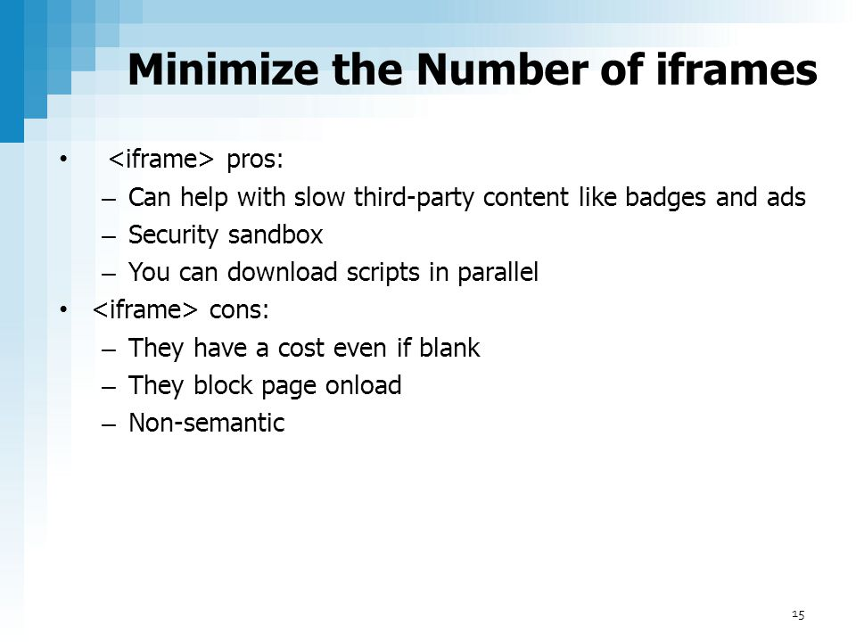 Minimize the Number of iframes pros: – Can help with slow third-party content like badges and ads – Security sandbox – You can download scripts in par