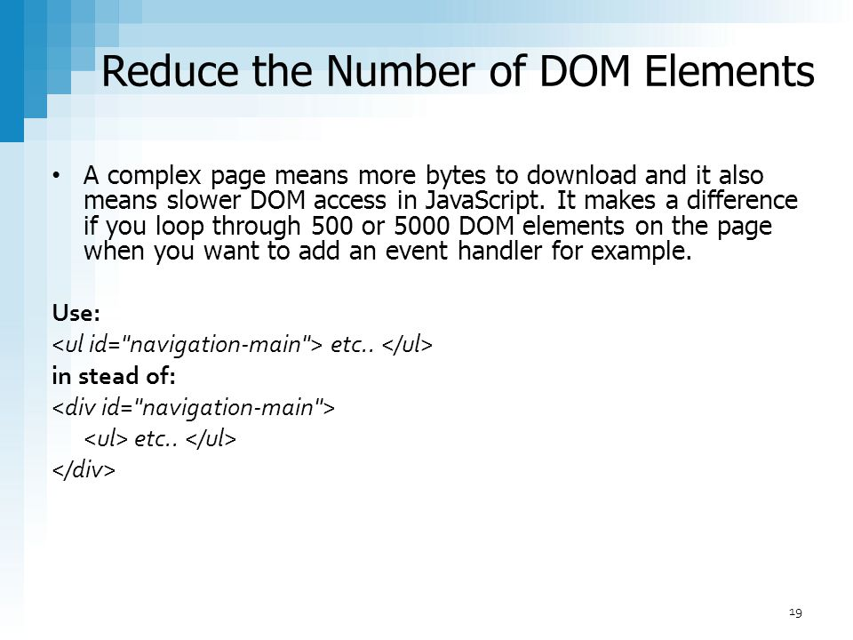 Reduce the Number of DOM Elements A complex page means more bytes to download and it also means slower DOM access in JavaScript. It makes a difference