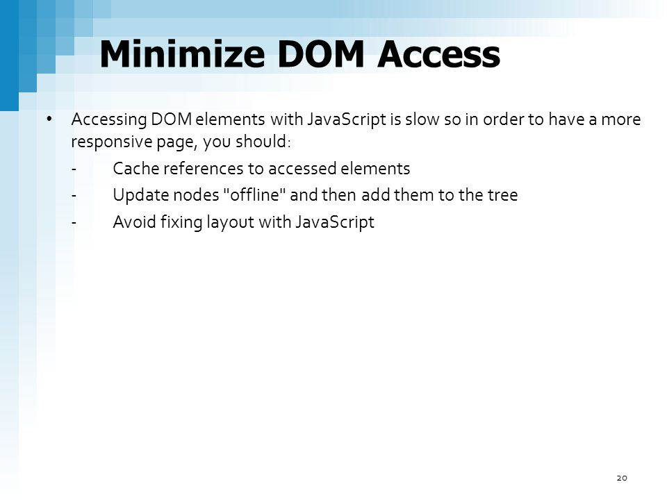 Minimize DOM Access Accessing DOM elements with JavaScript is slow so in order to have a more responsive page, you should: -Cache references to access