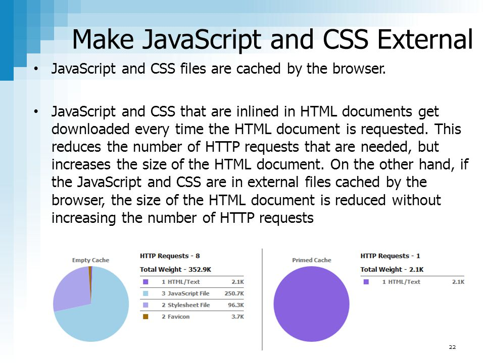 Make JavaScript and CSS External JavaScript and CSS files are cached by the browser. JavaScript and CSS that are inlined in HTML documents get downloa