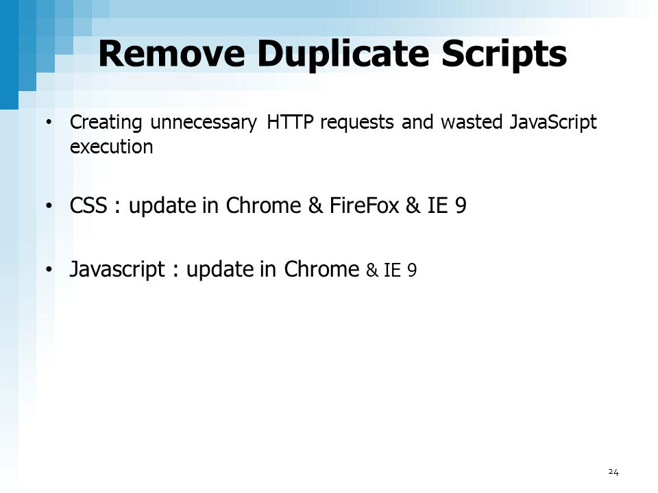 Remove Duplicate Scripts Creating unnecessary HTTP requests and wasted JavaScript execution CSS : update in Chrome & FireFox & IE 9 Javascript : updat
