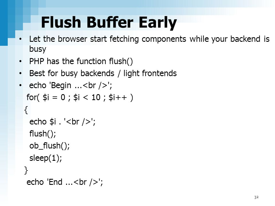 Flush Buffer Early Let the browser start fetching components while your backend is busy PHP has the function flush() Best for busy backends / light fr