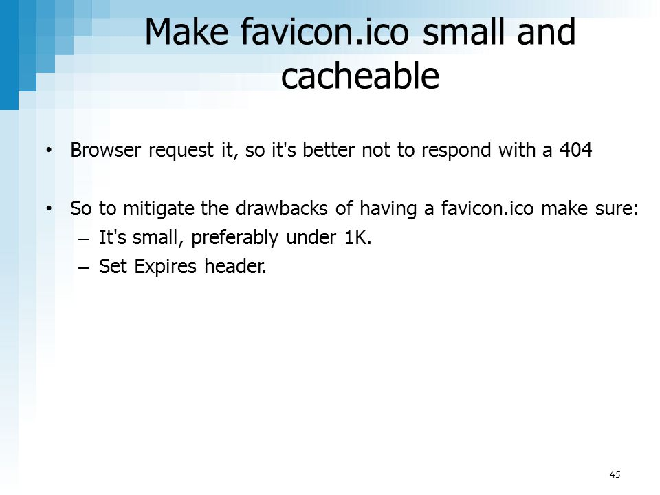 Make favicon.ico small and cacheable Browser request it, so it's better not to respond with a 404 So to mitigate the drawbacks of having a favicon.ico