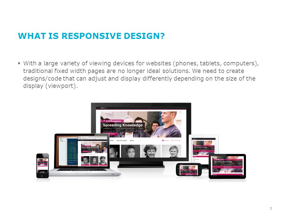 WHAT IS RESPONSIVE DESIGN? With a large variety of viewing devices for websites (phones, tablets, computers), traditional fixed width pages are no lon