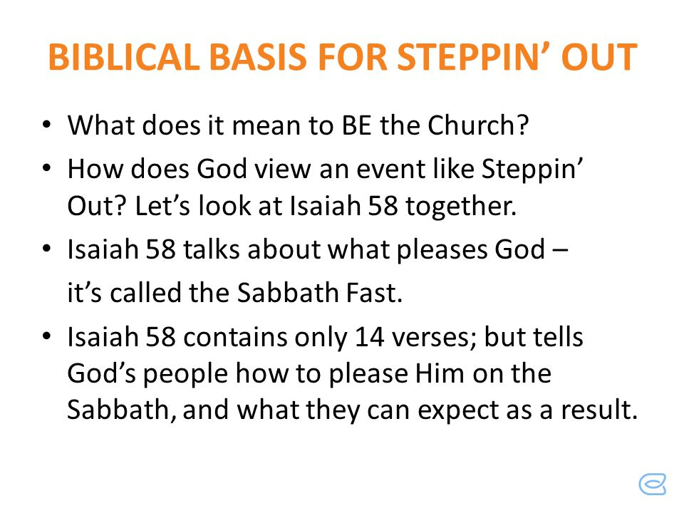 BIBLICAL BASIS FOR STEPPIN OUT What does it mean to BE the Church? How does God view an event like Steppin Out? Lets look at Isaiah 58 together. Isaia