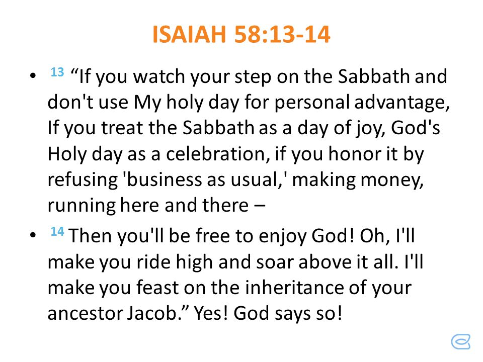 ISAIAH 58:13-14 13 If you watch your step on the Sabbath and don't use My holy day for personal advantage, If you treat the Sabbath as a day of joy, G