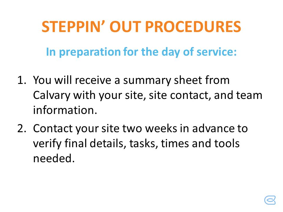 STEPPIN OUT PROCEDURES In preparation for the day of service: 1.You will receive a summary sheet from Calvary with your site, site contact, and team i