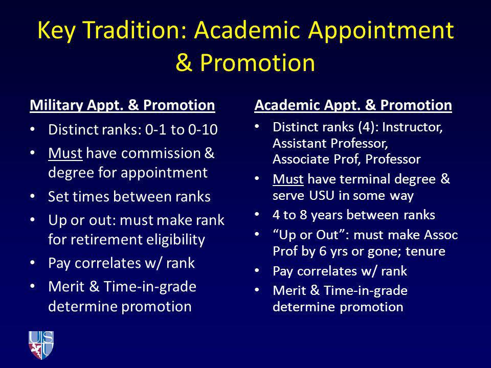 Key Tradition: Academic Appointment & Promotion Military Appt. & Promotion Distinct ranks: 0-1 to 0-10 Must have commission & degree for appointment S