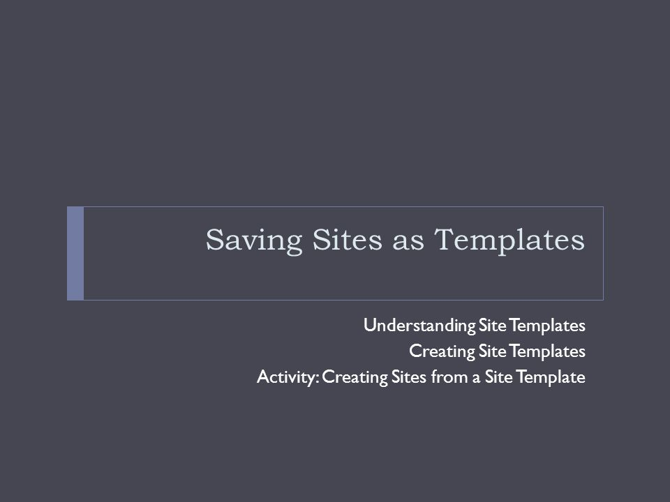 Saving Sites as Templates Understanding Site Templates Creating Site Templates Activity: Creating Sites from a Site Template