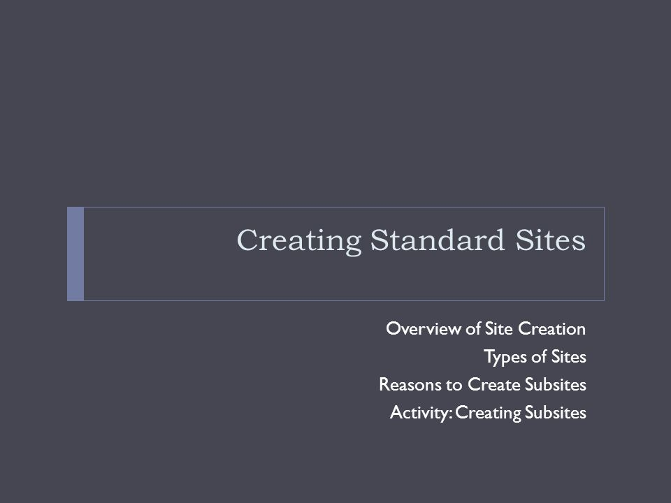Creating Standard Sites Overview of Site Creation Types of Sites Reasons to Create Subsites Activity: Creating Subsites