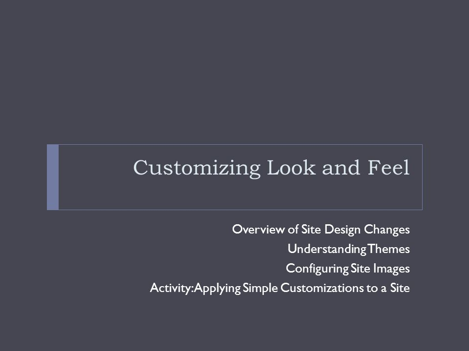 Customizing Look and Feel Overview of Site Design Changes Understanding Themes Configuring Site Images Activity: Applying Simple Customizations to a Site
