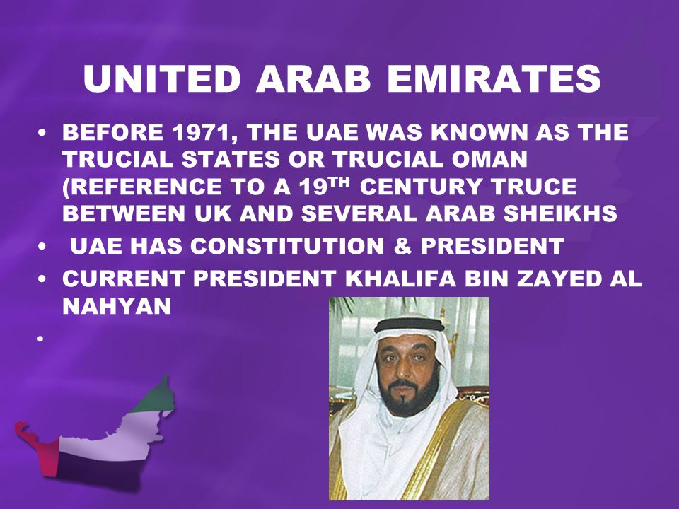 UNITED ARAB EMIRATES BEFORE 1971, THE UAE WAS KNOWN AS THE TRUCIAL STATES OR TRUCIAL OMAN (REFERENCE TO A 19 TH CENTURY TRUCE BETWEEN UK AND SEVERAL ARAB SHEIKHS UAE HAS CONSTITUTION & PRESIDENT CURRENT PRESIDENT KHALIFA BIN ZAYED AL NAHYAN