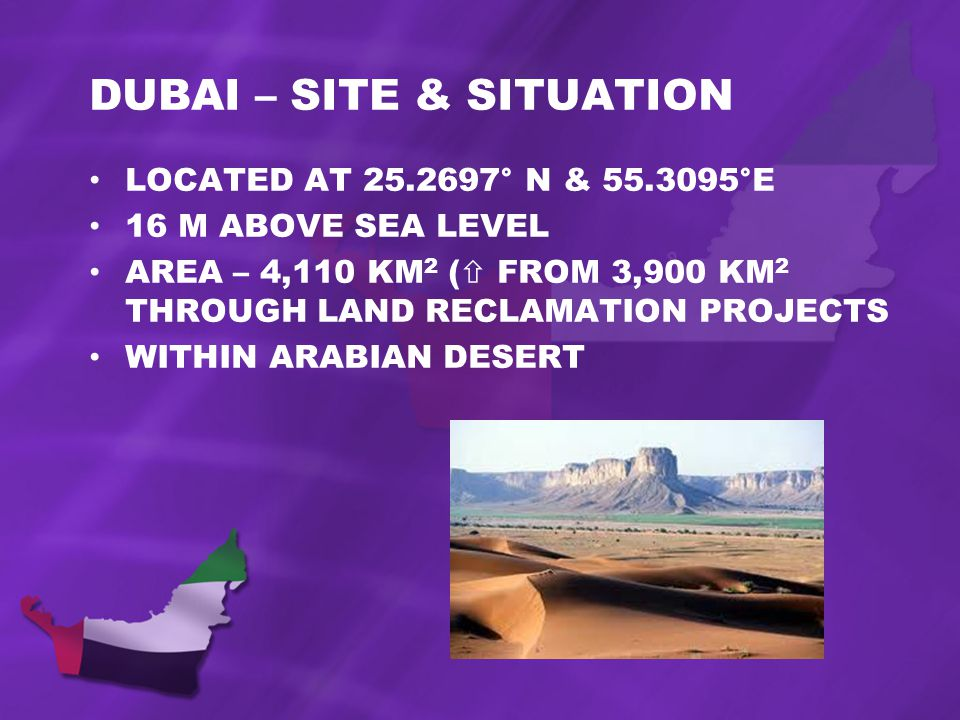 DUBAI – SITE & SITUATION LOCATED AT 25.2697° N & 55.3095°E 16 M ABOVE SEA LEVEL AREA – 4,110 KM 2 ( FROM 3,900 KM 2 THROUGH LAND RECLAMATION PROJECTS