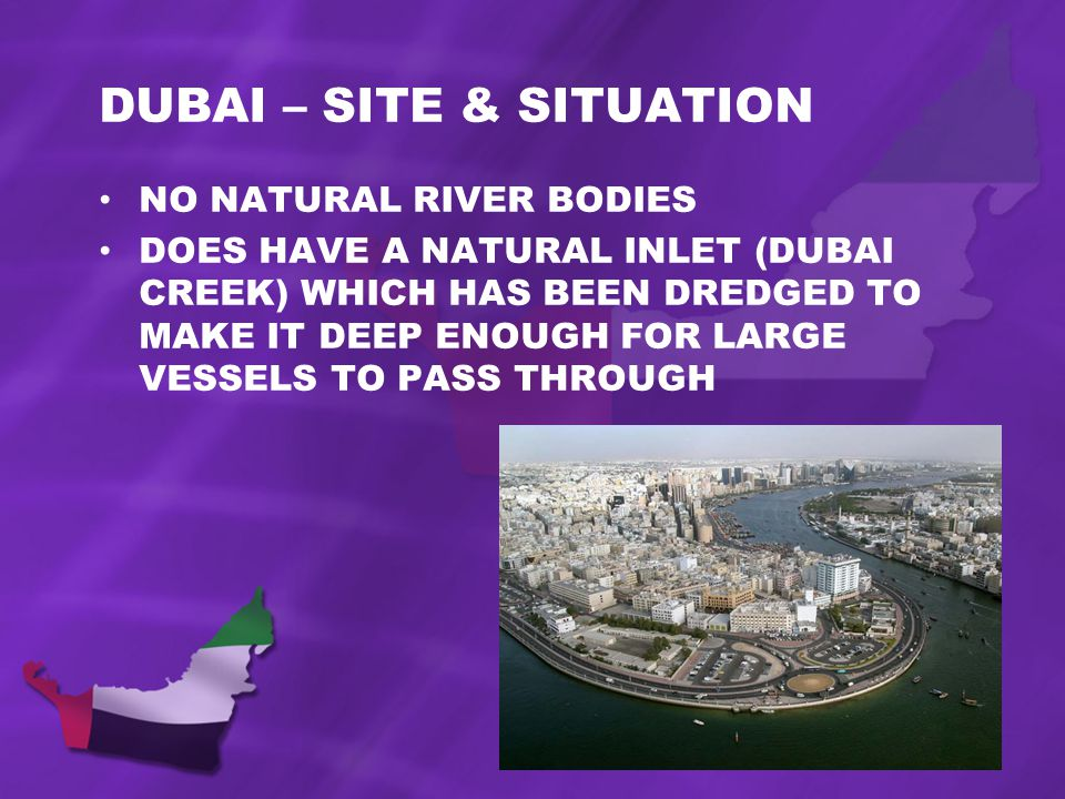 DUBAI – SITE & SITUATION NO NATURAL RIVER BODIES DOES HAVE A NATURAL INLET (DUBAI CREEK) WHICH HAS BEEN DREDGED TO MAKE IT DEEP ENOUGH FOR LARGE VESSELS TO PASS THROUGH