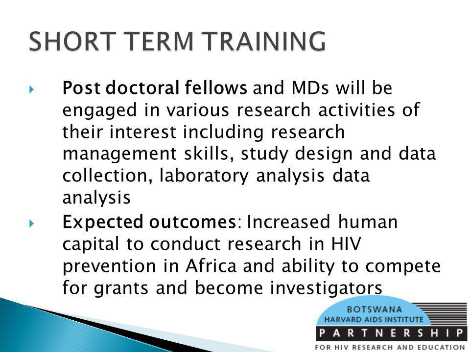 Post doctoral fellows and MDs will be engaged in various research activities of their interest including research management skills, study design and data collection, laboratory analysis data analysis Expected outcomes: Increased human capital to conduct research in HIV prevention in Africa and ability to compete for grants and become investigators