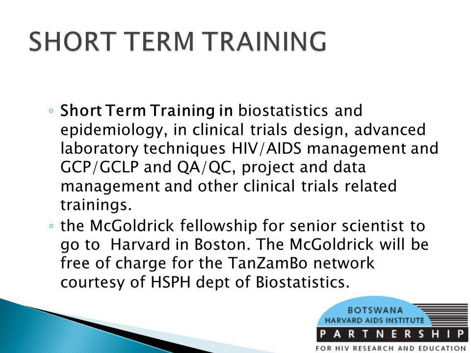 Short Term Training in biostatistics and epidemiology, in clinical trials design, advanced laboratory techniques HIV/AIDS management and GCP/GCLP and QA/QC, project and data management and other clinical trials related trainings.