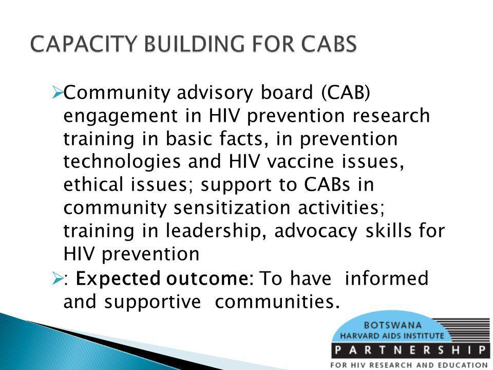 Community advisory board (CAB) engagement in HIV prevention research training in basic facts, in prevention technologies and HIV vaccine issues, ethical issues; support to CABs in community sensitization activities; training in leadership, advocacy skills for HIV prevention : Expected outcome: To have informed and supportive communities.