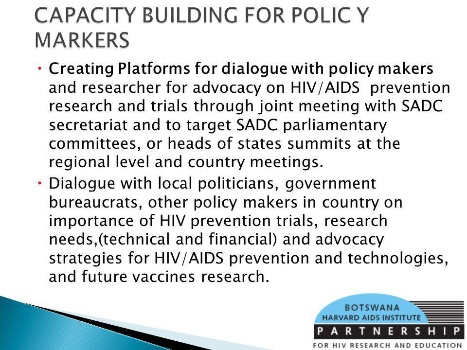 Creating Platforms for dialogue with policy makers and researcher for advocacy on HIV/AIDS prevention research and trials through joint meeting with SADC secretariat and to target SADC parliamentary committees, or heads of states summits at the regional level and country meetings.