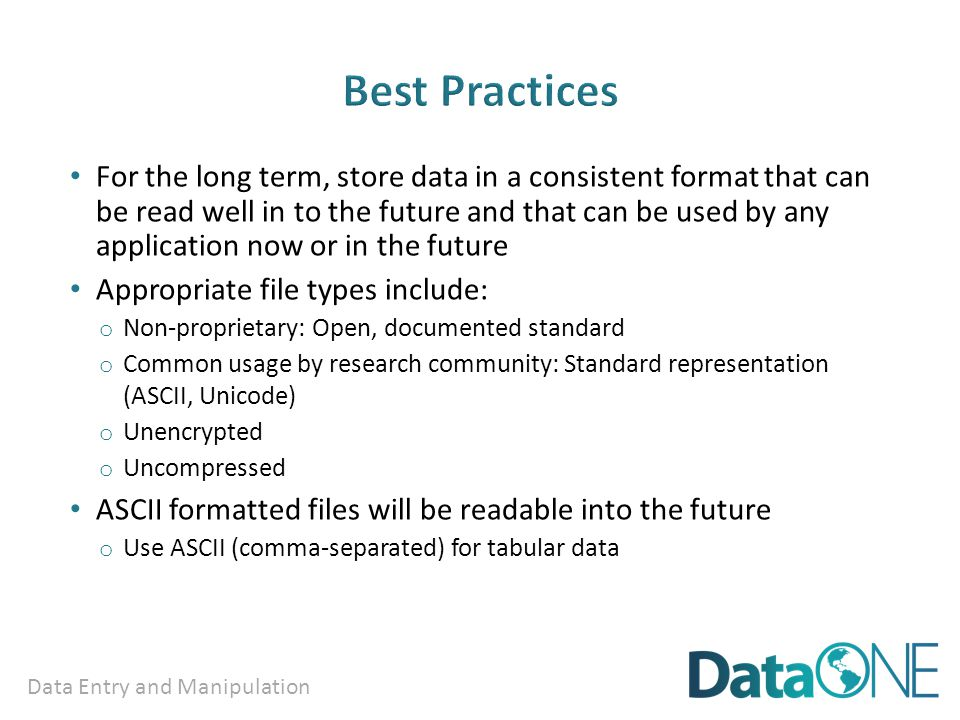 Data Entry and Manipulation For the long term, store data in a consistent format that can be read well in to the future and that can be used by any application now or in the future Appropriate file types include: o Non-proprietary: Open, documented standard o Common usage by research community: Standard representation (ASCII, Unicode) o Unencrypted o Uncompressed ASCII formatted files will be readable into the future o Use ASCII (comma-separated) for tabular data
