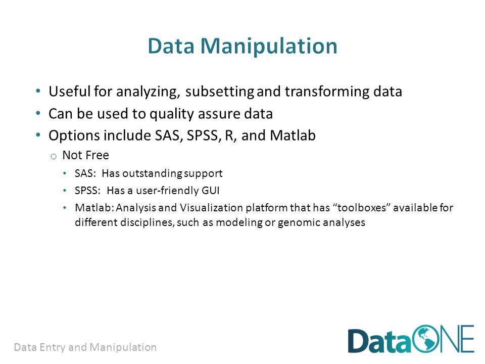 Data Entry and Manipulation Useful for analyzing, subsetting and transforming data Can be used to quality assure data Options include SAS, SPSS, R, and Matlab o Not Free SAS: Has outstanding support SPSS: Has a user-friendly GUI Matlab: Analysis and Visualization platform that has toolboxes available for different disciplines, such as modeling or genomic analyses